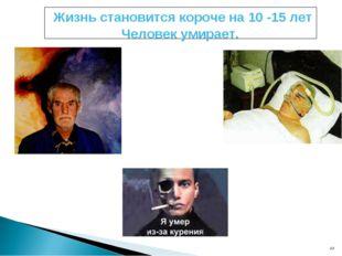 * * Жизнь становится короче на 10 -15 лет Человек умирает.