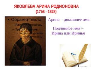 ЯКОВЛЕВА АРИНА РОДИОНОВНА (1758 - 1828) Арина - домашнее имя Подлинное имя –
