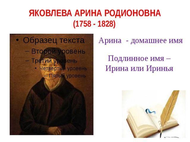 ЯКОВЛЕВА АРИНА РОДИОНОВНА (1758 - 1828) Арина - домашнее имя Подлинное имя –...