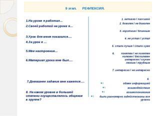9 этап. РЕФЛЕКСИЯ. 1.На уроке я работал… 2.Своей работой на уроке я… 3.Урок