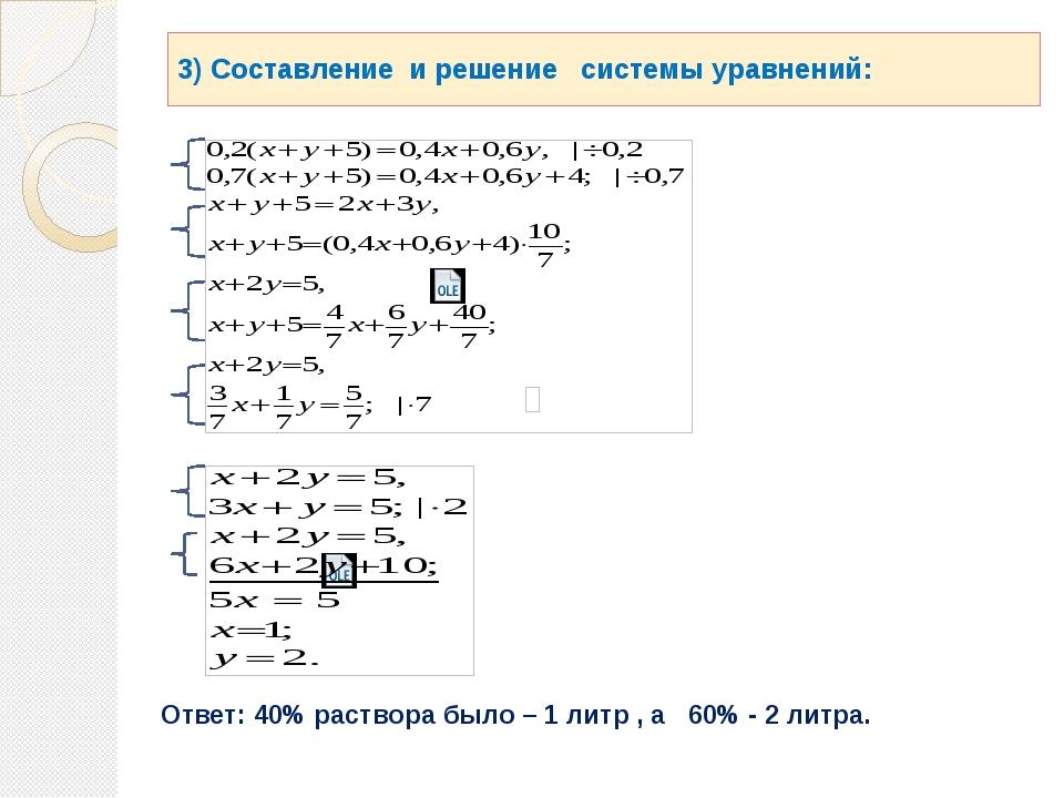 3) Составление и решение системы уравнений: Ответ: 40% раствора было – 1 литр...