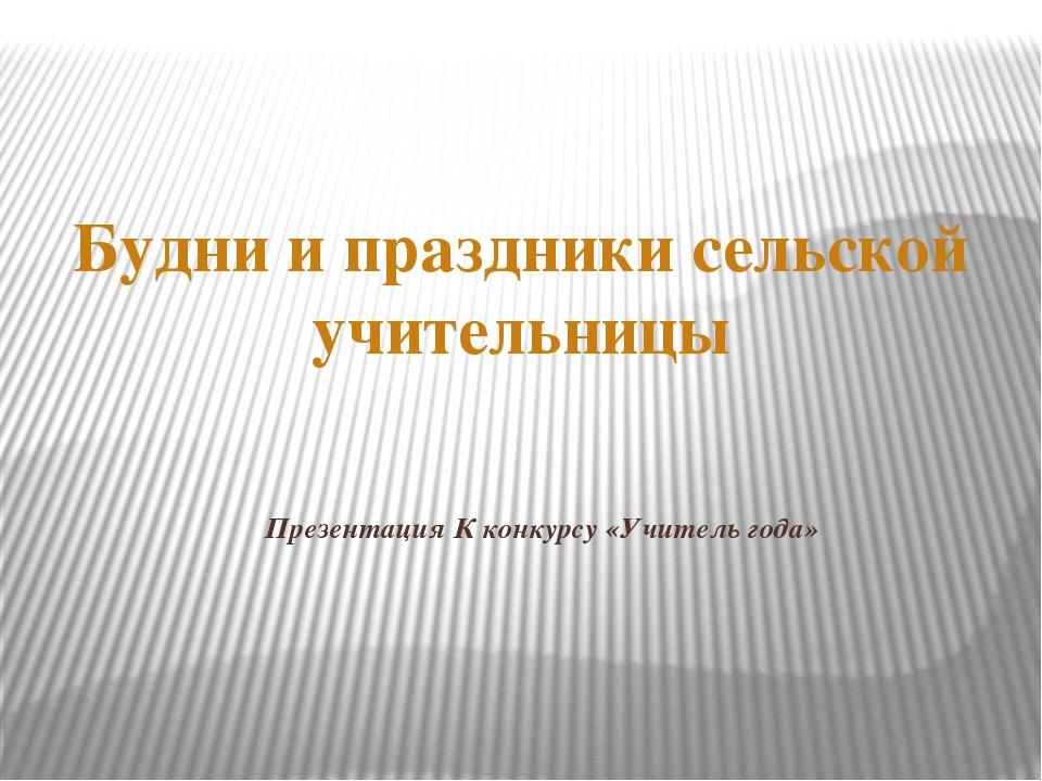 Презентация К конкурсу «Учитель года» Будни и праздники сельской учительницы