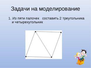 Задачи на моделирование 1. Из пяти палочек составить 2 треугольника и четырех