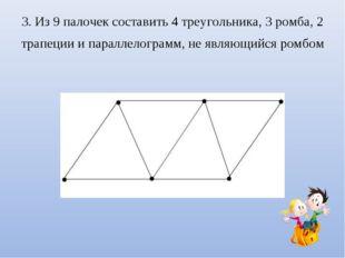 3. Из 9 палочек составить 4 треугольника, 3 ромба, 2 трапеции и параллелограм