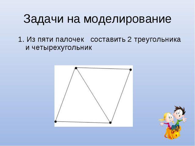 Задачи на моделирование 1. Из пяти палочек составить 2 треугольника и четырех...