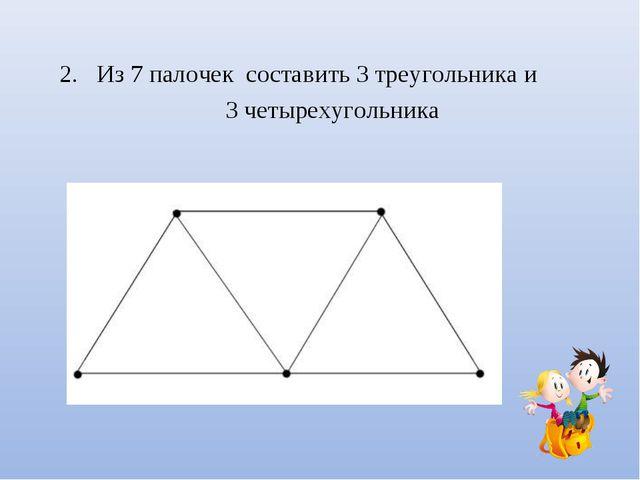Из 7 палочек составить 3 треугольника и 3 четырехугольника