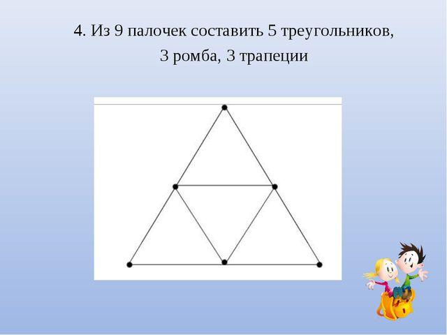 4. Из 9 палочек составить 5 треугольников, 3 ромба, 3 трапеции