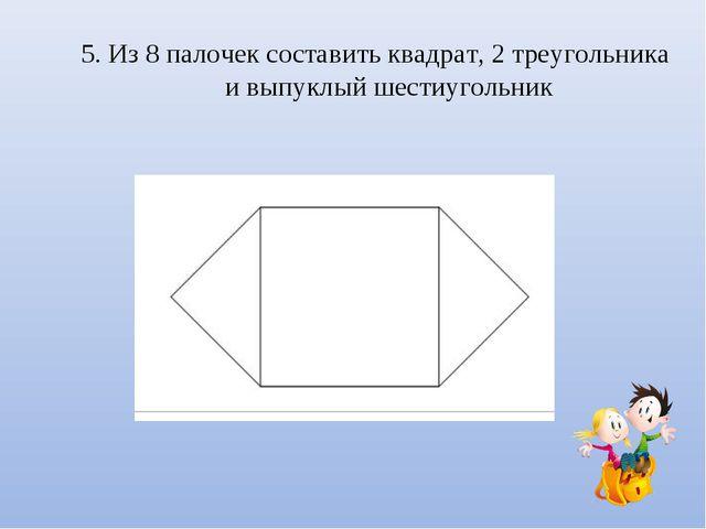 5. Из 8 палочек составить квадрат, 2 треугольника и выпуклый шестиугольник