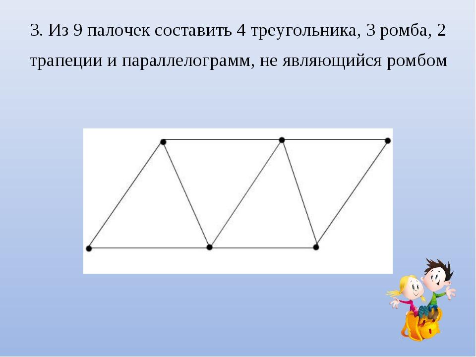 3. Из 9 палочек составить 4 треугольника, 3 ромба, 2 трапеции и параллелограм...