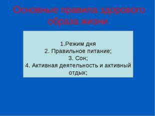 Основные правила здорового образа жизни 1.Режим дня 2. Правильное питание; 3