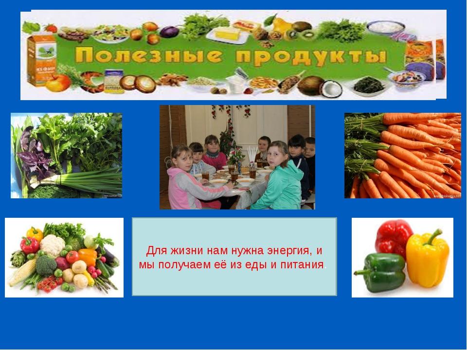 Для жизни нам нужна энергия, и мы получаем её из еды и питания.