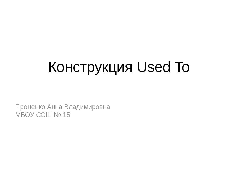 Конструкция Used To Проценко Анна Владимировна МБОУ СОШ № 15