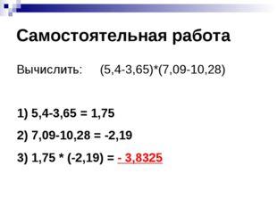 Самостоятельная работа Вычислить: (5,4-3,65)*(7,09-10,28) 5,4-3,65 = 1,75 7,0