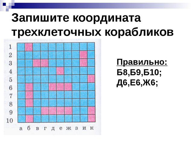 Запишите координата трехклеточных корабликов Правильно: Б8,Б9,Б10; Д6,Е6,Ж6;