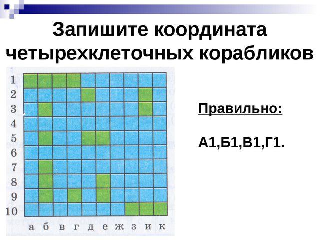 Запишите координата четырехклеточных корабликов Правильно: А1,Б1,В1,Г1.