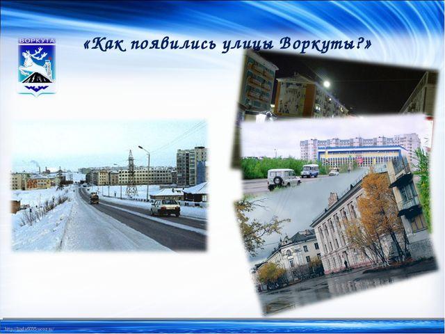 «Как появились улицы Воркуты?» http://linda6035.ucoz.ru/