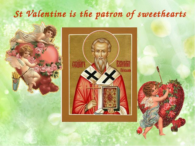 St Valentine is the patron of sweethearts