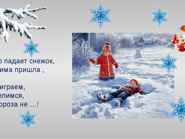Тихо падает снежок, То зима пришла , …! Мы играем, веселимся, И мороза не …!