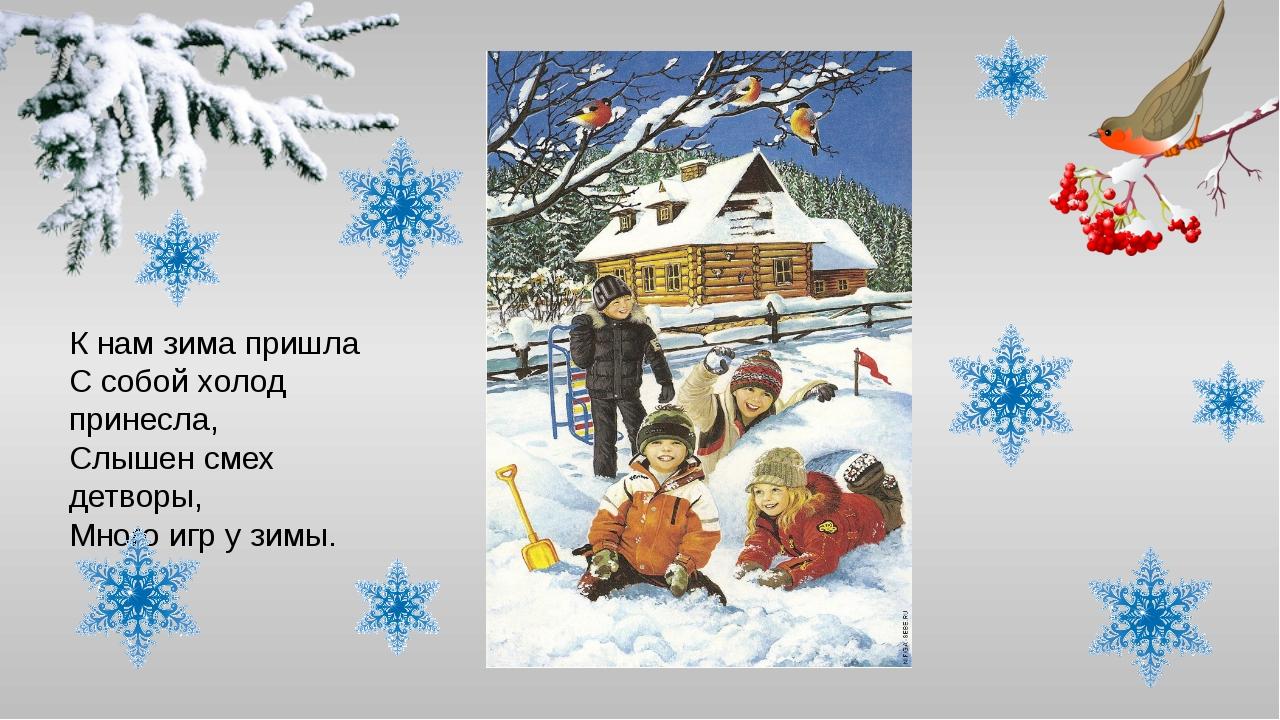 К нам зима пришла С собой холод принесла, Слышен смех детворы, Много игр у зи...