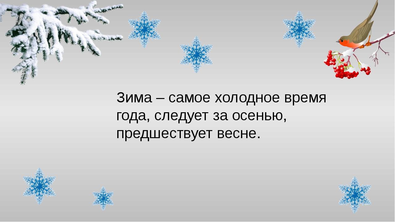 Зима – самое холодное время года, следует за осенью, предшествует весне.