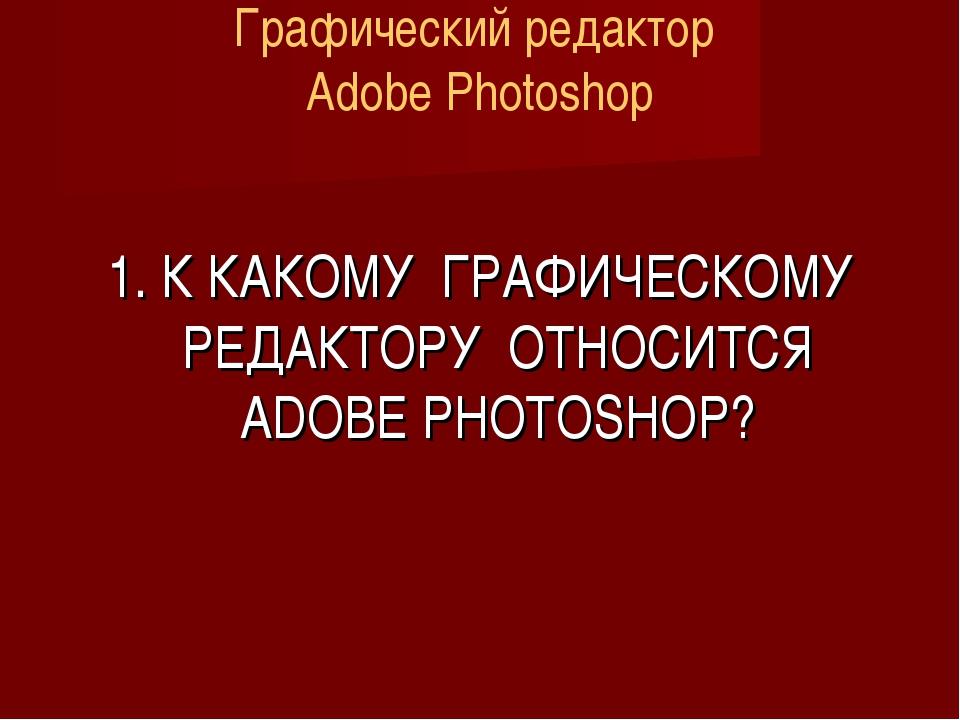 Графический редактор Adobe Photoshop 1. К КАКОМУ ГРАФИЧЕСКОМУ РЕДАКТОРУ ОТНОС...