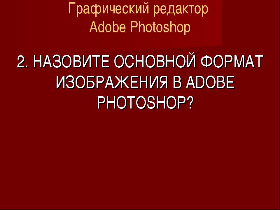 Графический редактор Adobe Photoshop 2. НАЗОВИТЕ ОСНОВНОЙ ФОРМАТ ИЗОБРАЖЕНИЯ...