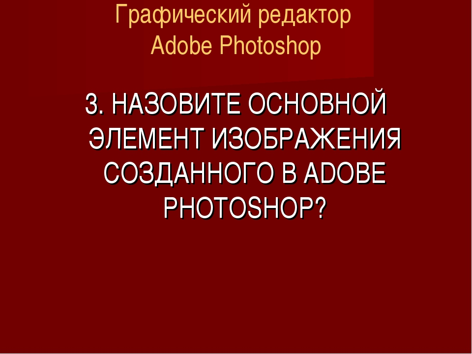 Графический редактор Adobe Photoshop 3. НАЗОВИТЕ ОСНОВНОЙ ЭЛЕМЕНТ ИЗОБРАЖЕНИЯ...