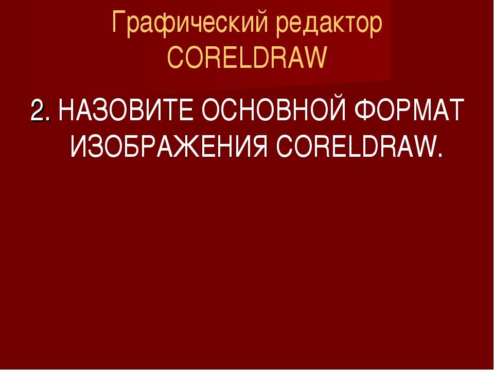 Графический редактор CORELDRAW 2. НАЗОВИТЕ ОСНОВНОЙ ФОРМАТ ИЗОБРАЖЕНИЯ CORELD...