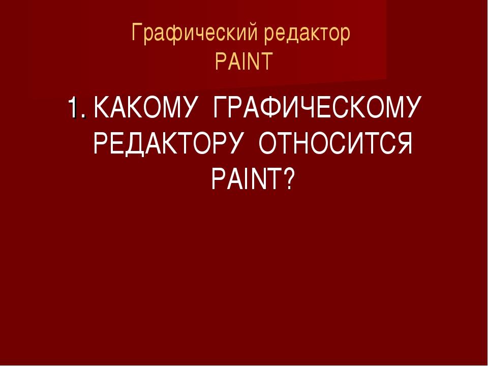 Графический редактор PAINT 1. КАКОМУ ГРАФИЧЕСКОМУ РЕДАКТОРУ ОТНОСИТСЯ PAINT?