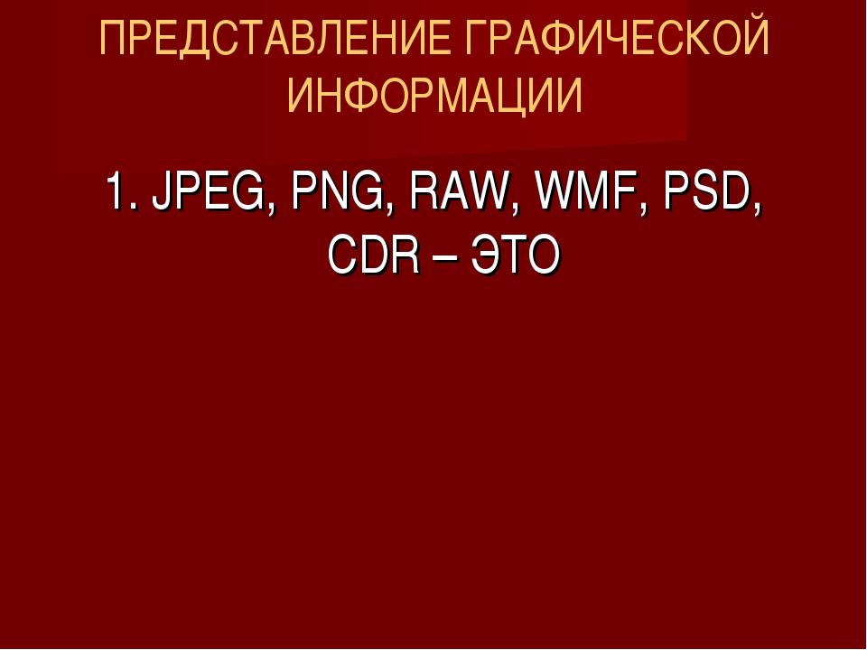 ПРЕДСТАВЛЕНИЕ ГРАФИЧЕСКОЙ ИНФОРМАЦИИ 1. JPEG, PNG, RAW, WMF, PSD, CDR – ЭТО