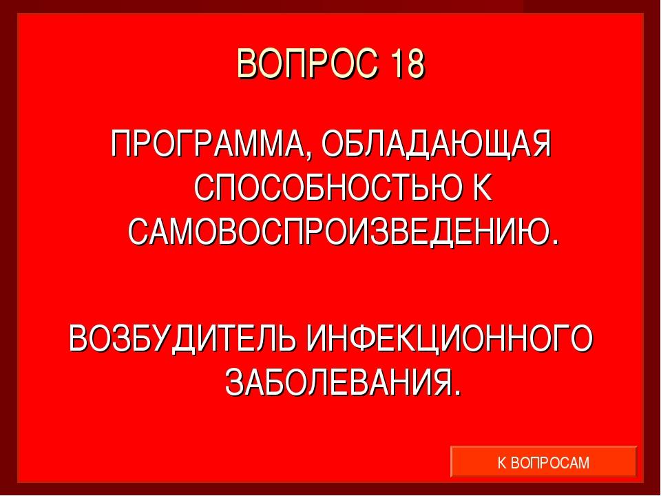 ВОПРОС 18 ПРОГРАММА, ОБЛАДАЮЩАЯ СПОСОБНОСТЬЮ К САМОВОСПРОИЗВЕДЕНИЮ. ВОЗБУДИТЕ...