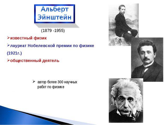 (1879 -1955) известный физик лауреат Нобелевской премии по физике (1921г.) об...