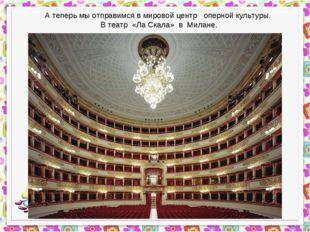 А теперь мы отправимся в мировой центр оперной культуры. В театр «Ла Скала» в