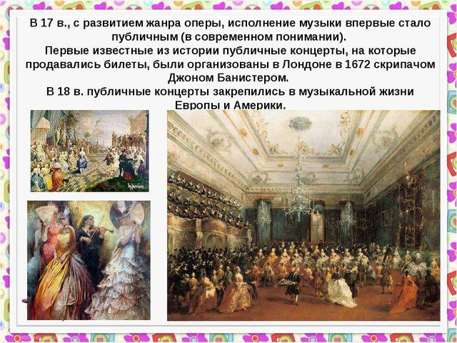 В 17 в., с развитием жанра оперы, исполнение музыки впервые стало публичным...