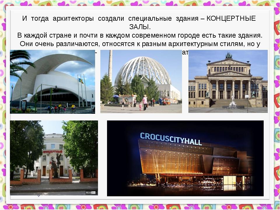 И тогда архитекторы создали специальные здания – КОНЦЕРТНЫЕ ЗАЛЫ. В каждой ст...