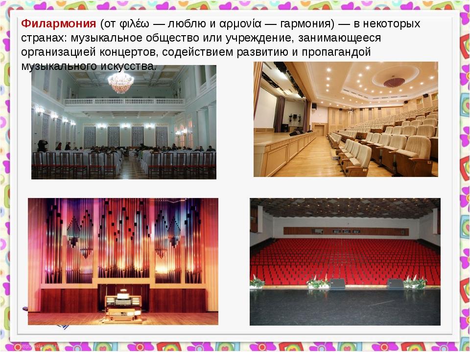 Филармония (от φιλέω — люблю и αρμονία — гармония) — в некоторых странах: муз...