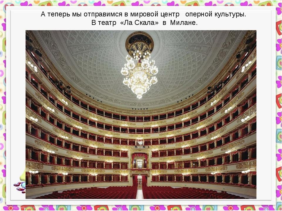 А теперь мы отправимся в мировой центр оперной культуры. В театр «Ла Скала» в...