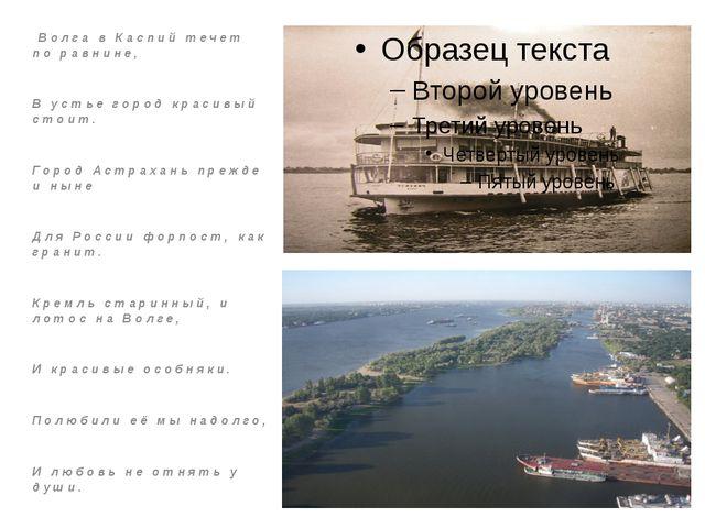 Волга в Каспий течет по равнине, В устье город красивый стоит. Город Астраха...
