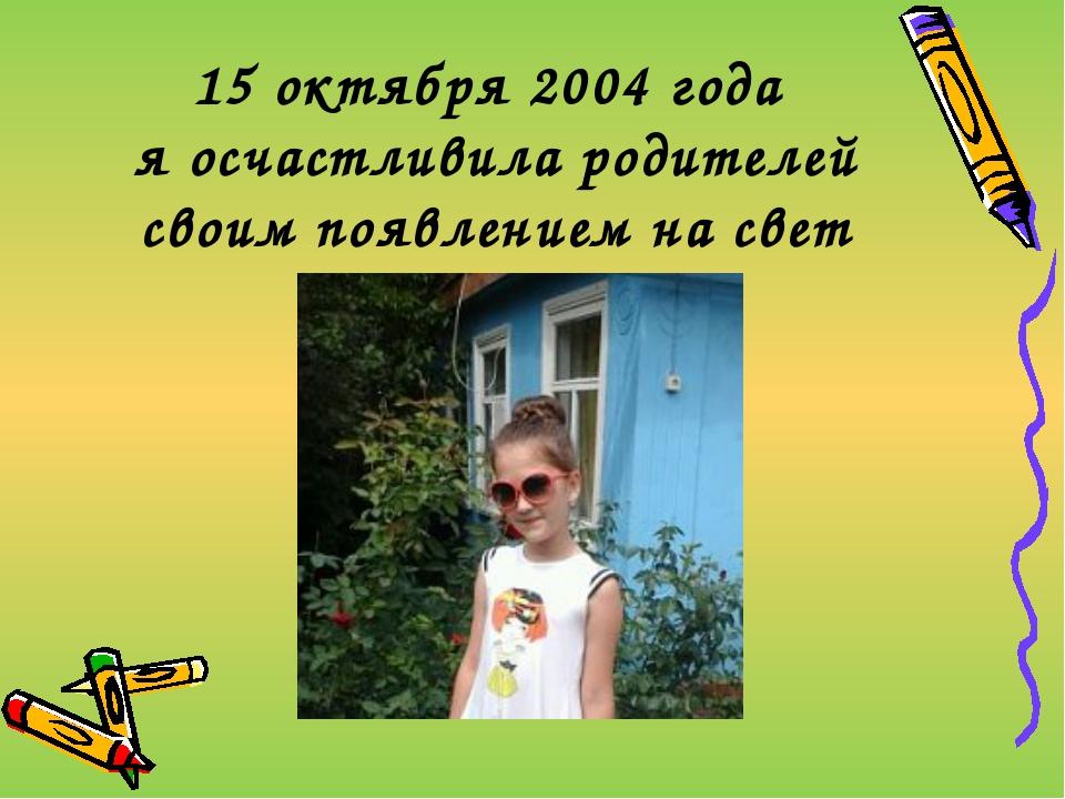 15 октября 2004 года я осчастливила родителей своим появлением на свет