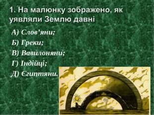 А) Слов'яни; Б) Греки; В) Вавилоняни; Г) Індійці; Д) Єгиптяни.