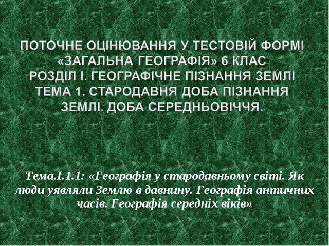 Тема.І.1.1: «Географія у стародавньому світі. Як люди уявляли Землю в давнину...