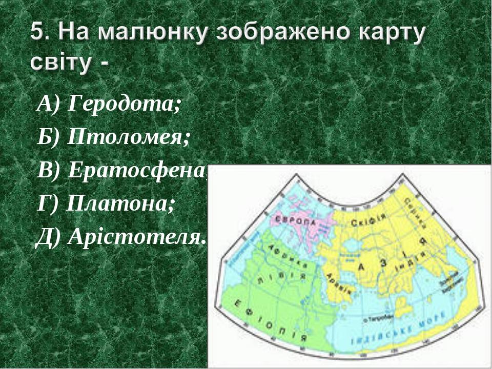 А) Геродота; Б) Птоломея; В) Ератосфена; Г) Платона; Д) Арістотеля.