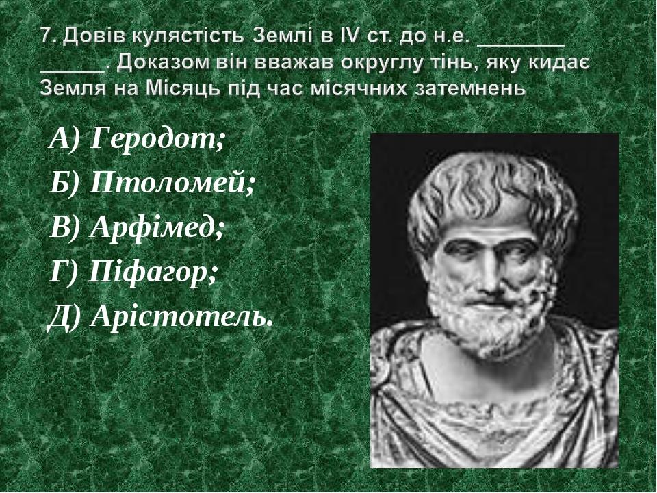 А) Геродот; Б) Птоломей; В) Арфімед; Г) Піфагор; Д) Арістотель.