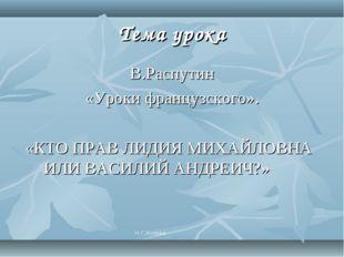 Тема урока В.Распутин «Уроки французского». «КТО ПРАВ ЛИДИЯ МИХАЙЛОВНА ИЛИ ВА