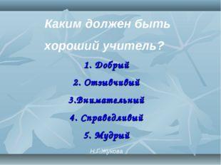 Каким должен быть хороший учитель? 1. Добрый 2. Отзывчивый 3.Внимательный 4.