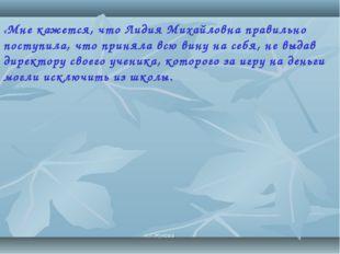 «Мне кажется, что Лидия Михайловна правильно поступила, что приняла всю вину