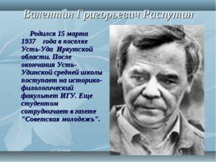 Валентин Григорьевич Распутин Родился 15 марта 1937 года в поселке Усть-Уда И