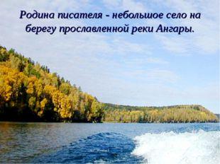 Родина писателя - небольшое село на берегу прославленной реки Ангары. Н.Г.Жук