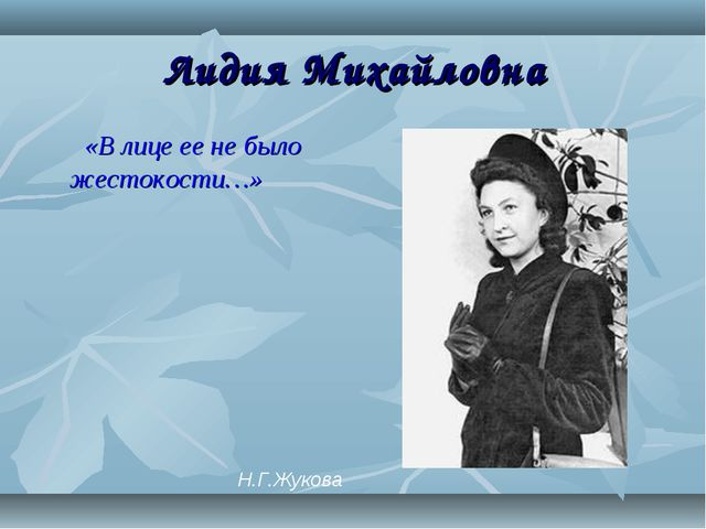 Лидия Михайловна «В лице ее не было жестокости…» Н.Г.Жукова