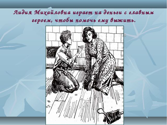 Лидия Михайловна играет на деньги с главным героем, чтобы помочь ему выжить....